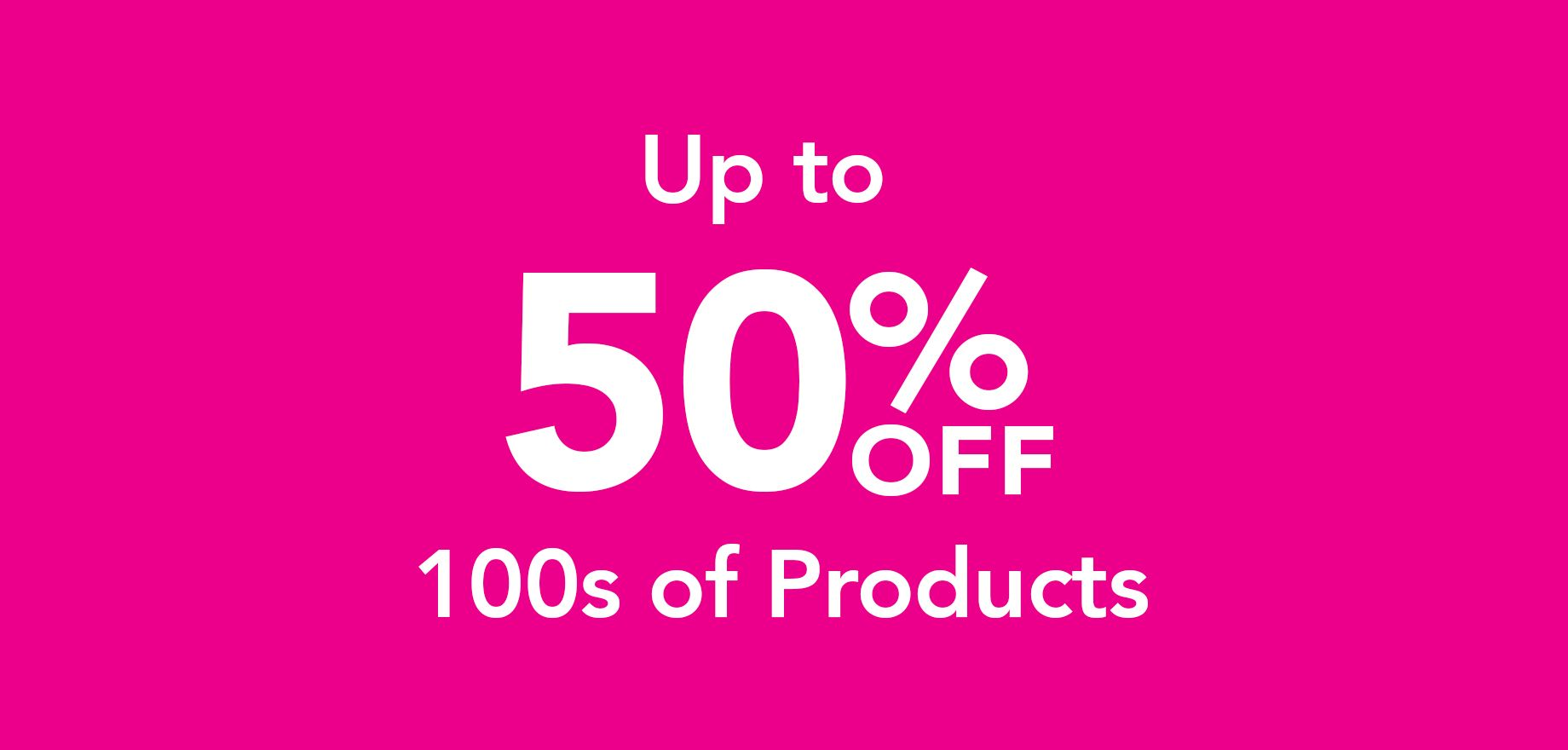 Up to 50% off 100s of products